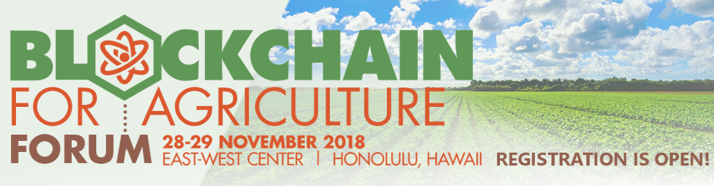 Blockchain for Agriculture Forum. 28-29 November 2018. East-West Center, Honolulu, Hawaii.