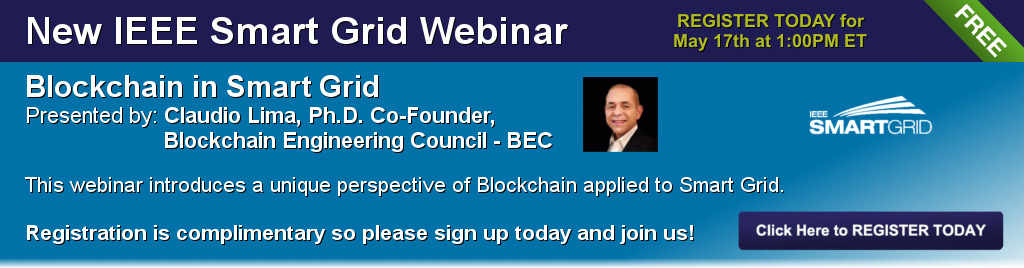 New IEEE Smart Grid Webinar: Blockchain in Smart Grid. Register today for May 17th at 1:00PM ET. Presented by: Claudio Lima, Ph.D. Co-Founder, Blockchain Engineering Council - BC. This webinar introduces a unique perspective of Blockchain applied to Smart Grid. Registration is complimentary so please sign up today and join us!