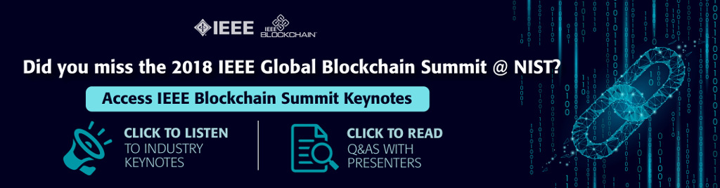 Did you miss the 2018 IEEE Global Blockchain Summit @ NIST? Access IEEE Blockchain Summit Keynotes. Click to listen to industry keynotes. Click to read Q and A's with presenters.