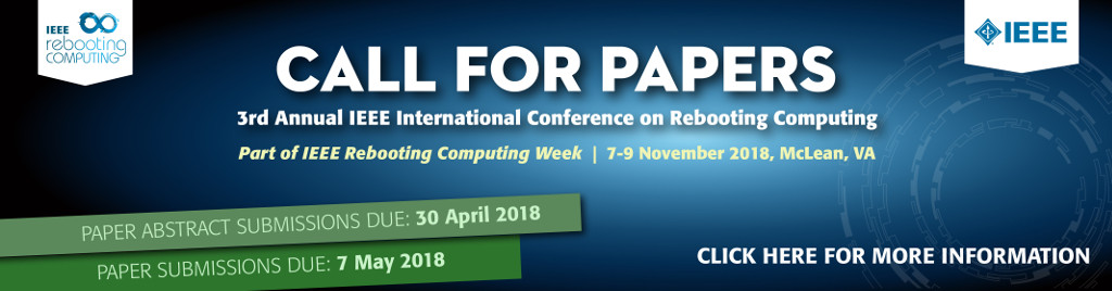 IEEE International Conference on Rebooting Computing. Call for Papers. Part of IEEE Rebooting Computing Week, 7-9 November 2018, McLean, VA. Paper abstract submission due: 30 April 2018. Paper submissions due: 7 May 2018.