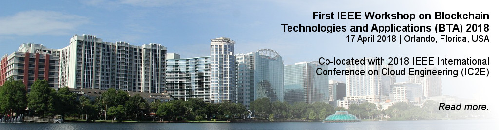 First IEEE Workshop on Blockchain Technologies and Applications (BTA) 2018. 17 April 2018 | Orlando, Florida, USA. Co-located with 2018 IEEE International Conference on Cloud Engineering (IC2E).
