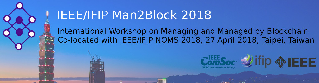IEEE/IFIP Man2Block 2018. International Workshop on Managing and Managed by Blockchain. Co-located with IEEE/IFIP NOMS 2018, 27 April 2018, Taipei, Taiwan.
